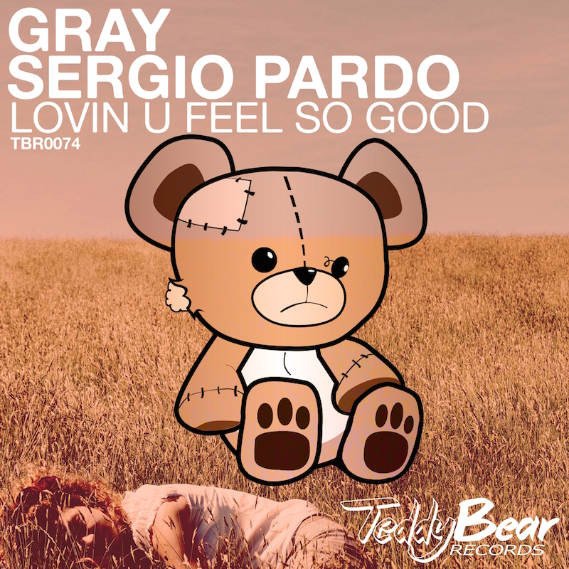 GRAY & Sergio Pardo - Lovin U Feel So Good (TBR0074) - TeddyBear Records